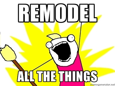 remodel all the things!